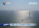 亚洲最大海上风电场在滨海建成投运