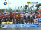 公路自行车赛即将开幕 筹备工作有序进行中